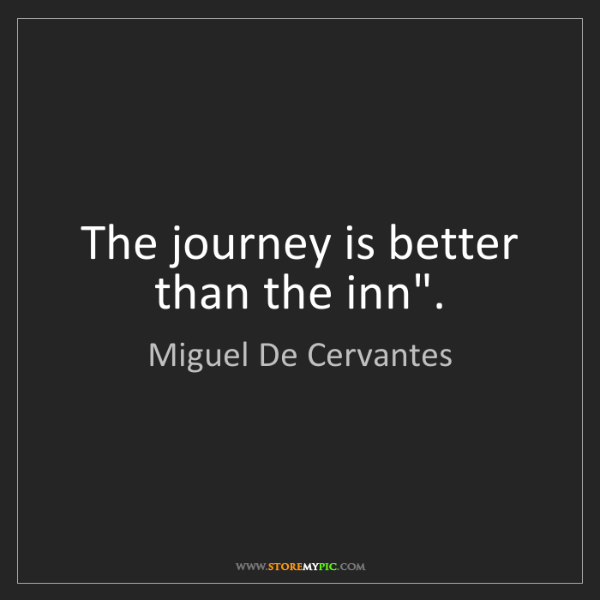 "Miguel De Cervantes: The journey is better than the inn""."