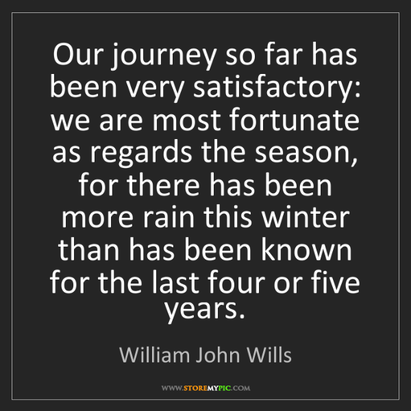 William John Wills: Our journey so far has been very satisfactory: we are...