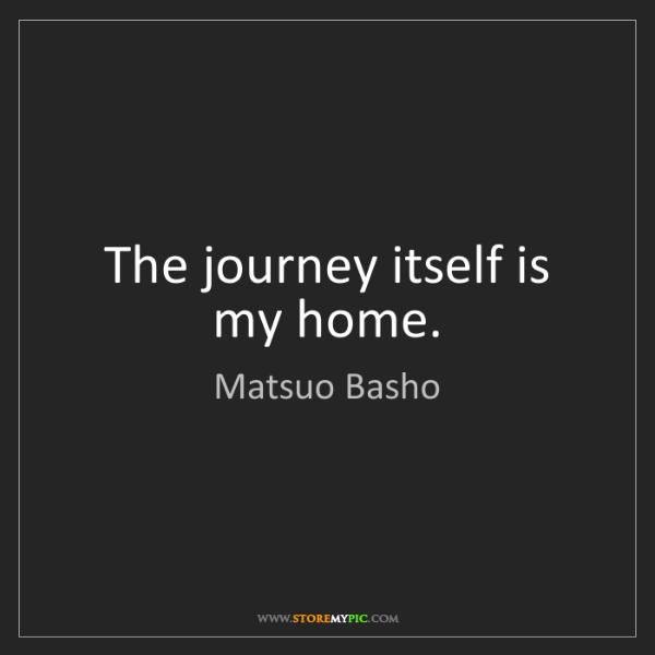 Matsuo Basho: The journey itself is my home.