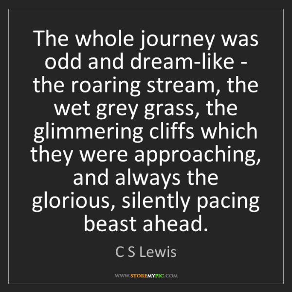 C S Lewis: The whole journey was odd and dream-like - the roaring...