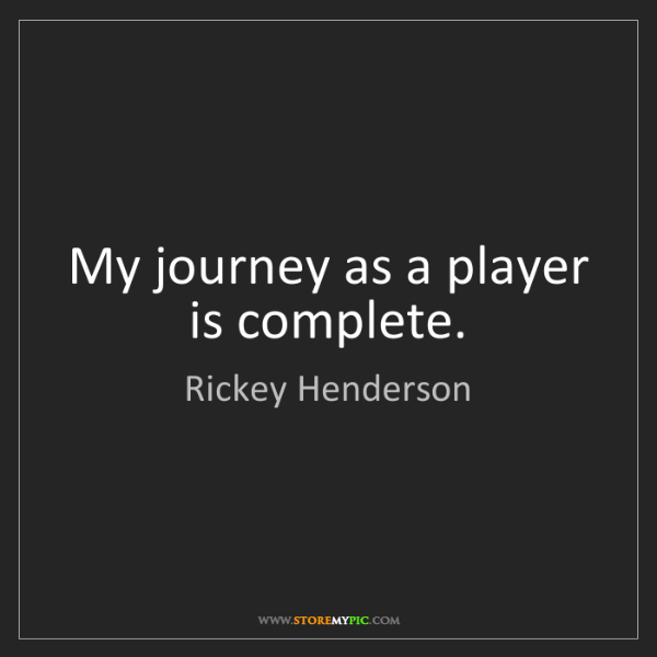 Rickey Henderson: My journey as a player is complete.