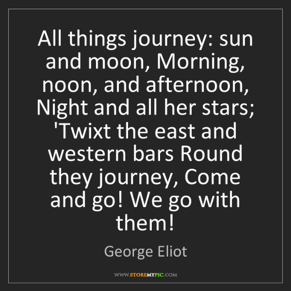 George Eliot: All things journey: sun and moon, Morning, noon, and...