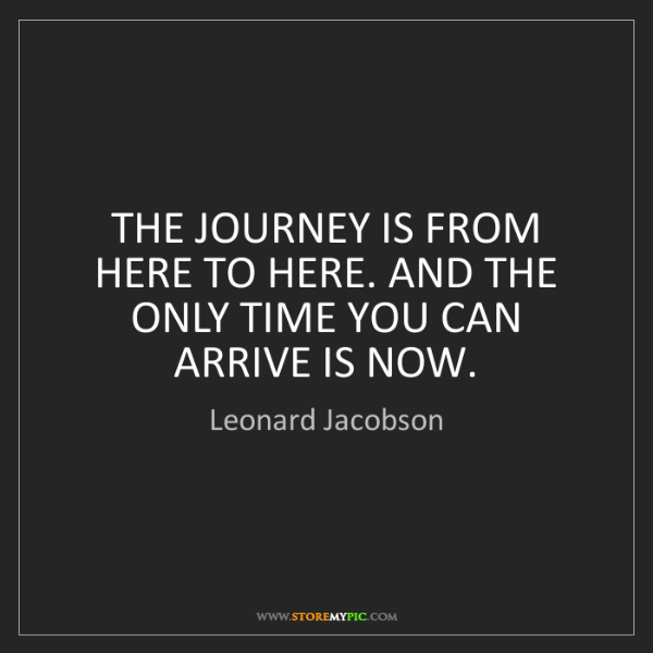 Leonard Jacobson: THE JOURNEY IS FROM HERE TO HERE. AND THE ONLY TIME YOU...