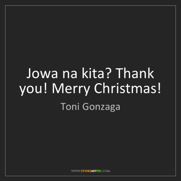 Toni Gonzaga: Jowa na kita? Thank you! Merry Christmas!