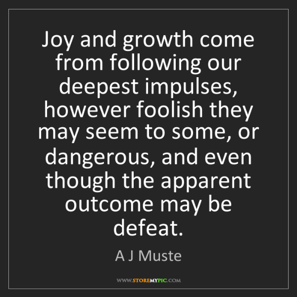 A J Muste: Joy and growth come from following our deepest impulses,...