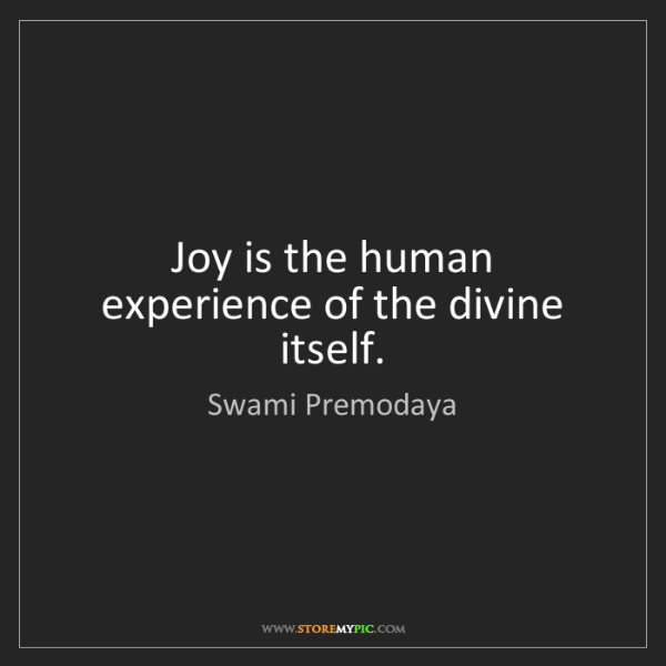 Swami Premodaya: Joy is the human experience of the divine itself.