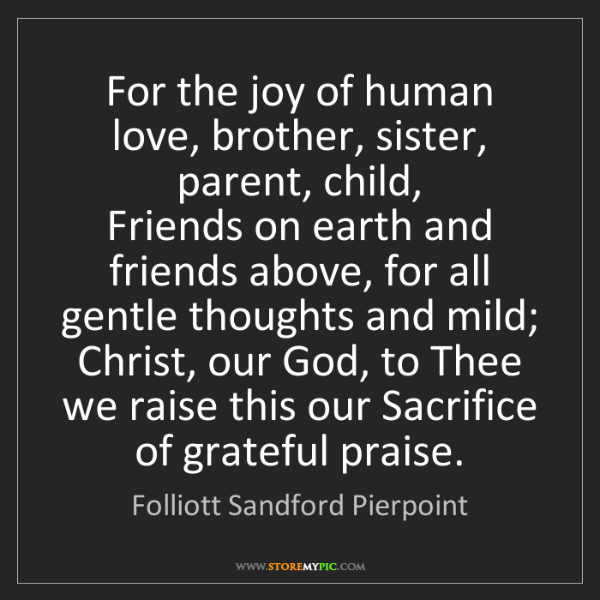 Folliott Sandford Pierpoint: For the joy of human love, brother, sister, parent, child,...