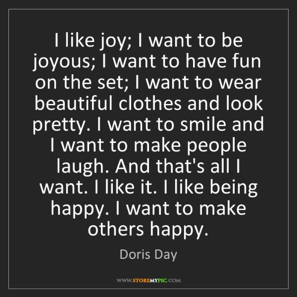 Doris Day: I like joy; I want to be joyous; I want to have fun on...