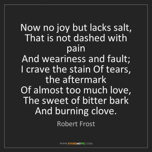 Robert Frost: Now no joy but lacks salt,   That is not dashed with...