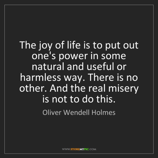 Oliver Wendell Holmes: The joy of life is to put out one's power in some natural...