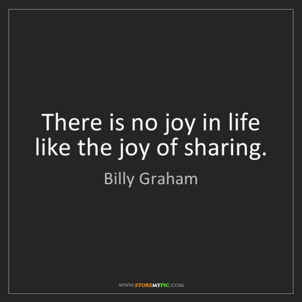 Billy Graham: There is no joy in life like the joy of sharing.