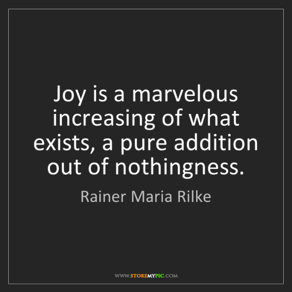 Rainer Maria Rilke: Joy is a marvelous increasing of what exists, a pure...