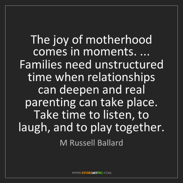 M Russell Ballard: The joy of motherhood comes in moments. ... Families...