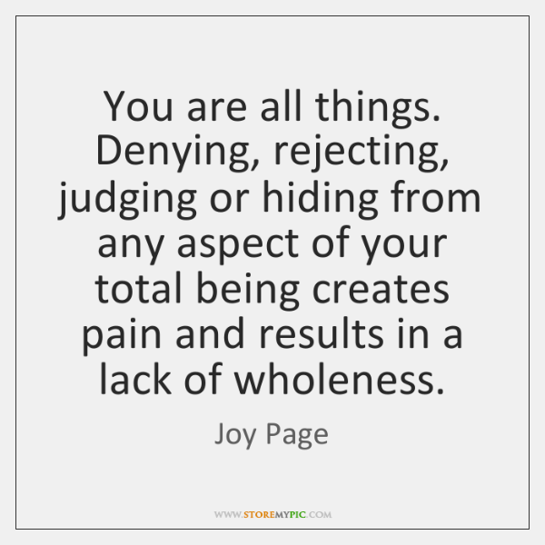You are all things. Denying, rejecting, judging or hiding from any aspect ...