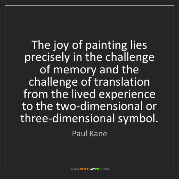 Paul Kane: The joy of painting lies precisely in the challenge of...