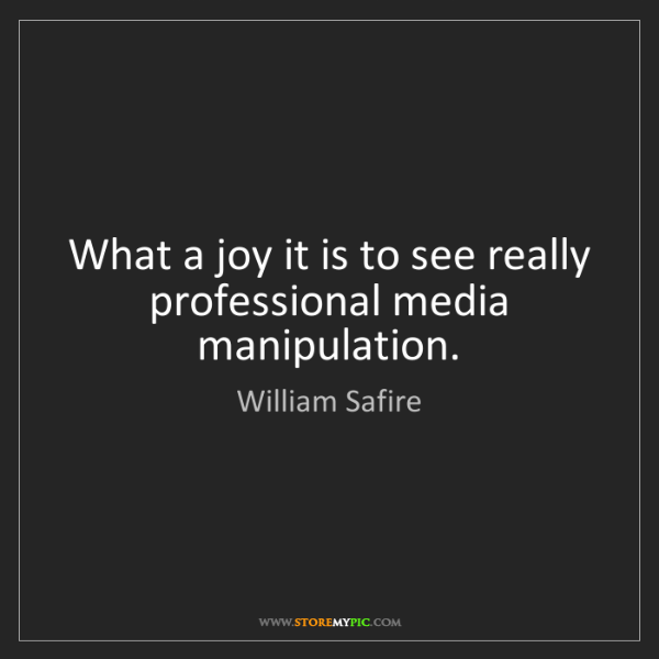 William Safire: What a joy it is to see really professional media manipulation.