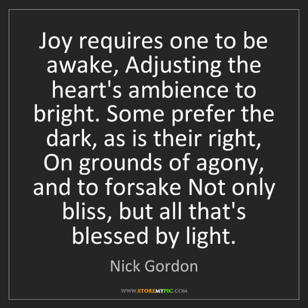 Nick Gordon: Joy requires one to be awake, Adjusting the heart's ambience...