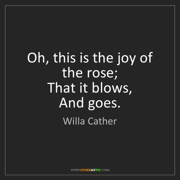 Willa Cather: Oh, this is the joy of the rose;  That it blows,  And...