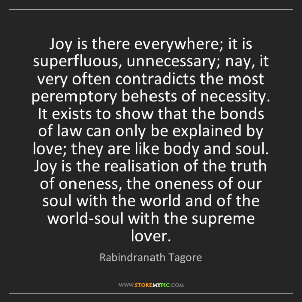 Rabindranath Tagore: Joy is there everywhere; it is superfluous, unnecessary;...
