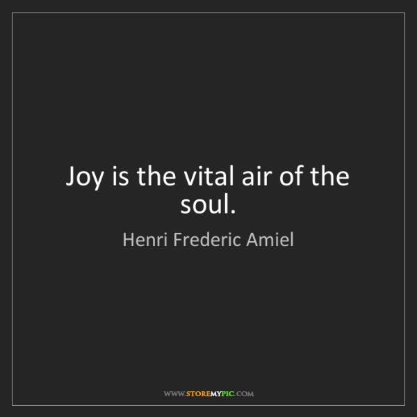 Henri Frederic Amiel: Joy is the vital air of the soul.