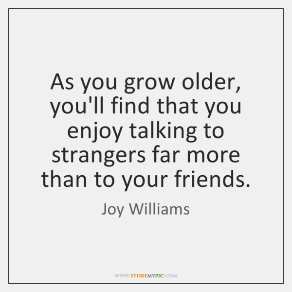As you grow older, you'll find that you enjoy talking to strangers ...