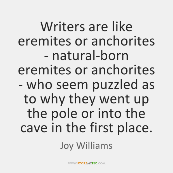 Writers are like eremites or anchorites - natural-born eremites or anchorites - ...