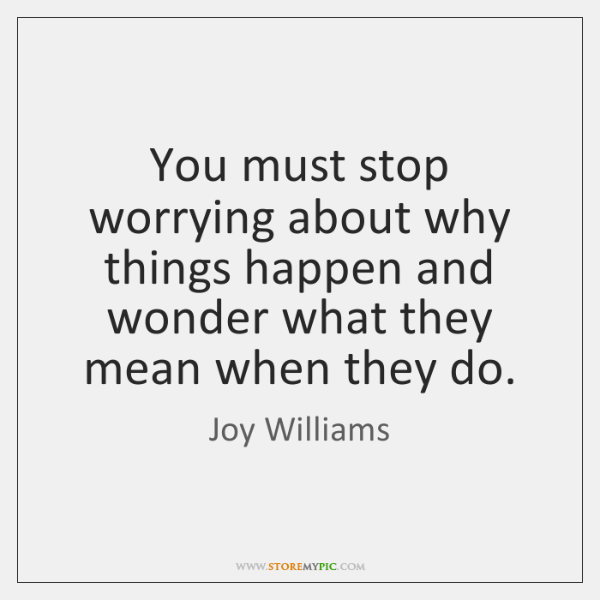 You must stop worrying about why things happen and wonder what they ...