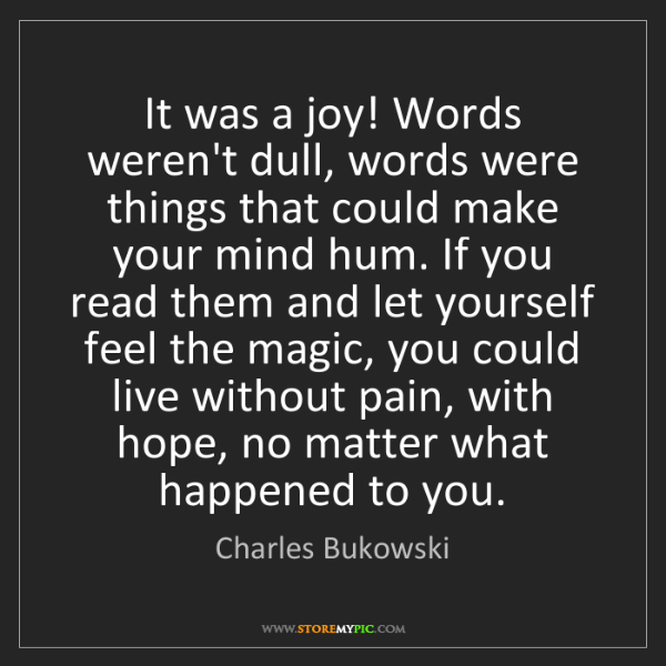 Charles Bukowski: It was a joy! Words weren't dull, words were things that...