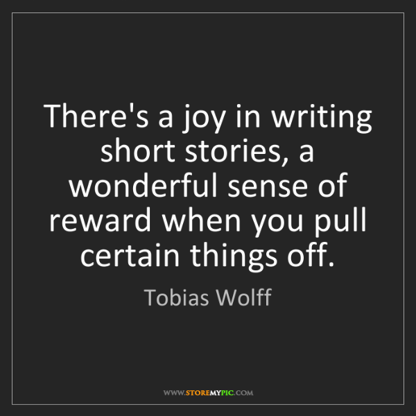 Tobias Wolff: There's a joy in writing short stories, a wonderful sense...