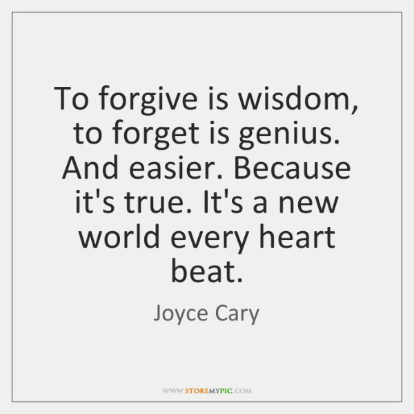 To forgive is wisdom, to forget is genius. And easier. Because it's ...