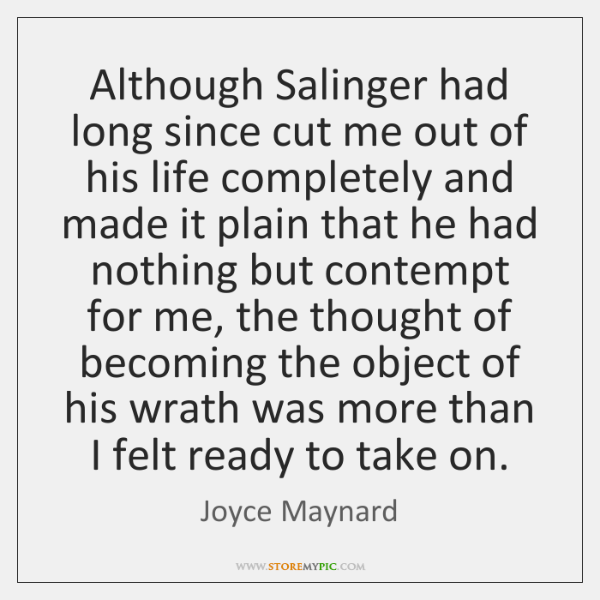 Although Salinger had long since cut me out of his life completely ...