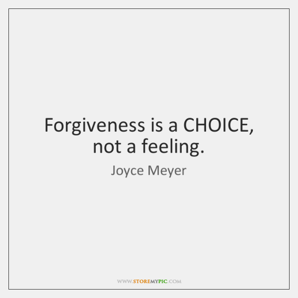 Forgiveness is a CHOICE, not a feeling.
