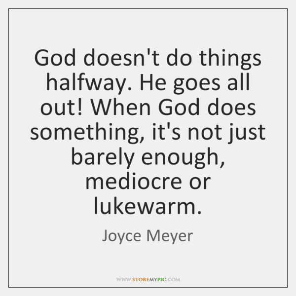 God doesn't do things halfway. He goes all out! When God does ...