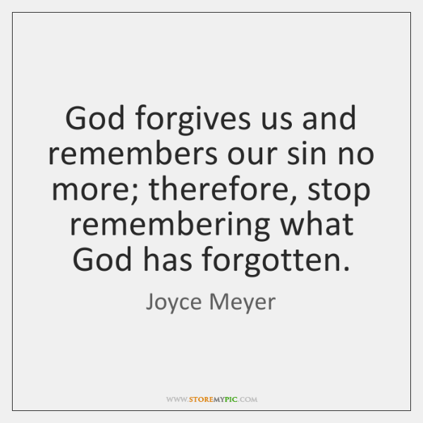 God forgives us and remembers our sin no more; therefore, stop remembering ...