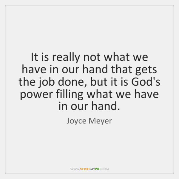 It is really not what we have in our hand that gets ...