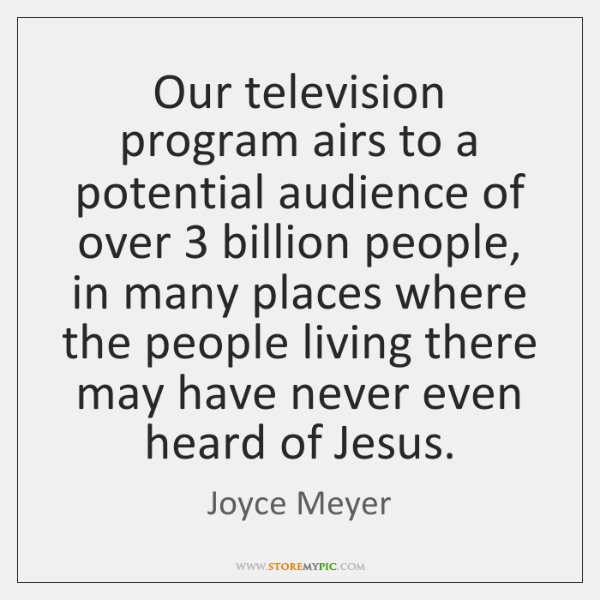 Our television program airs to a potential audience of over 3 billion people, ...