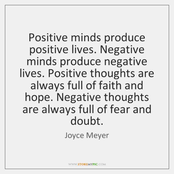 Positive minds produce positive lives. Negative minds produce negative lives. Positive thoughts ...