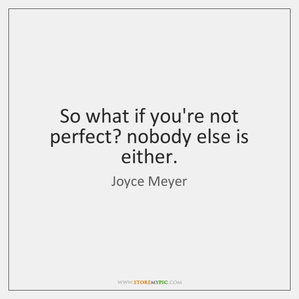 So what if you're not perfect? nobody else is either.