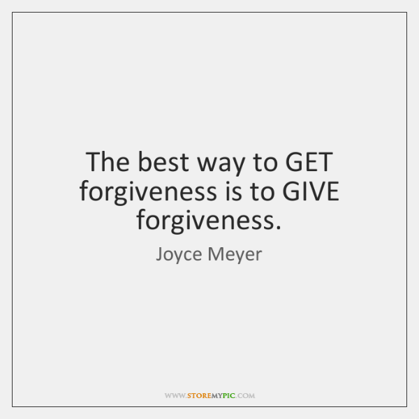 The best way to GET forgiveness is to GIVE forgiveness.