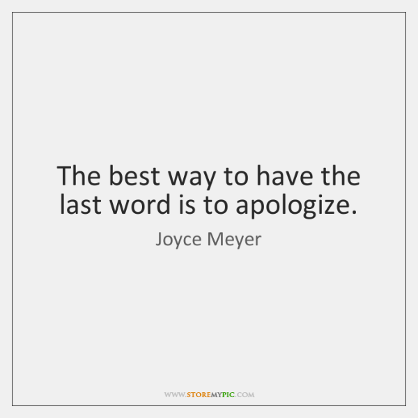 The best way to have the last word is to apologize.