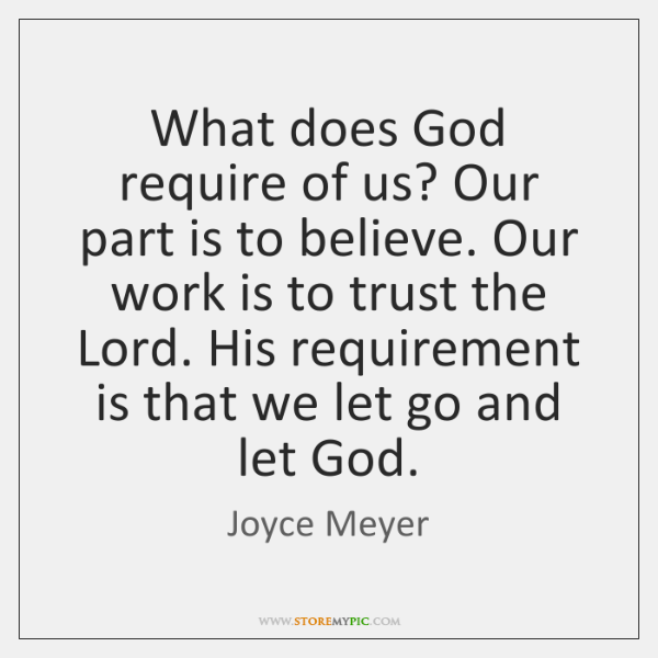 What does God require of us? Our part is to believe. Our ...