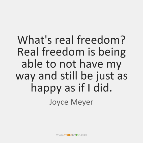 What's real freedom? Real freedom is being able to not have my ...