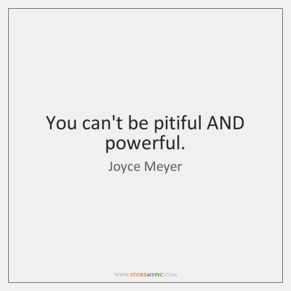 You can't be pitiful AND powerful.
