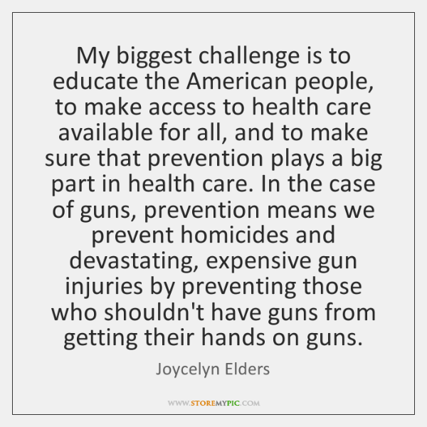 My biggest challenge is to educate the American people, to make access ...