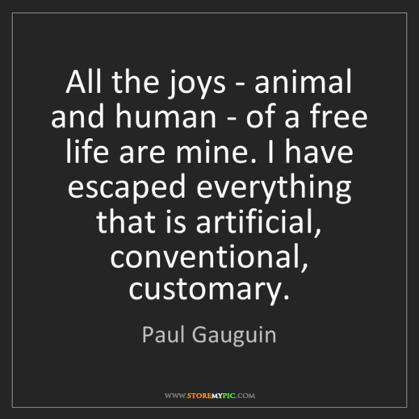 Paul Gauguin: All the joys - animal and human - of a free life are...