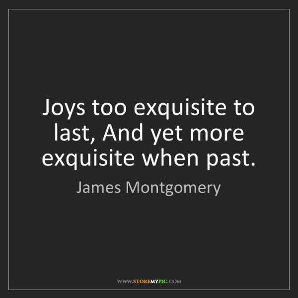 James Montgomery: Joys too exquisite to last, And yet more exquisite when...