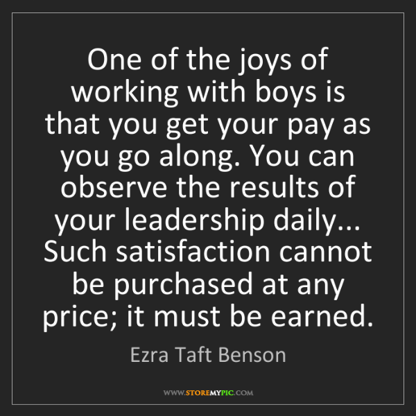 Ezra Taft Benson: One of the joys of working with boys is that you get...