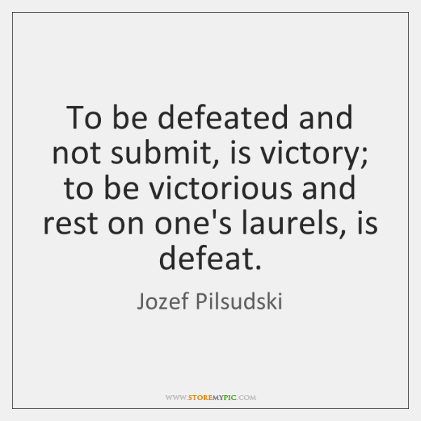 To be defeated and not submit, is victory; to be victorious and ...