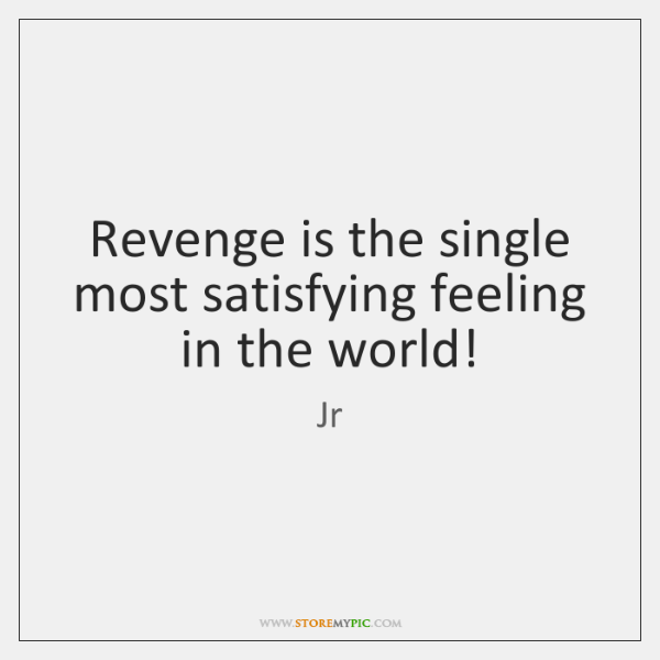 Revenge is the single most satisfying feeling in the world!