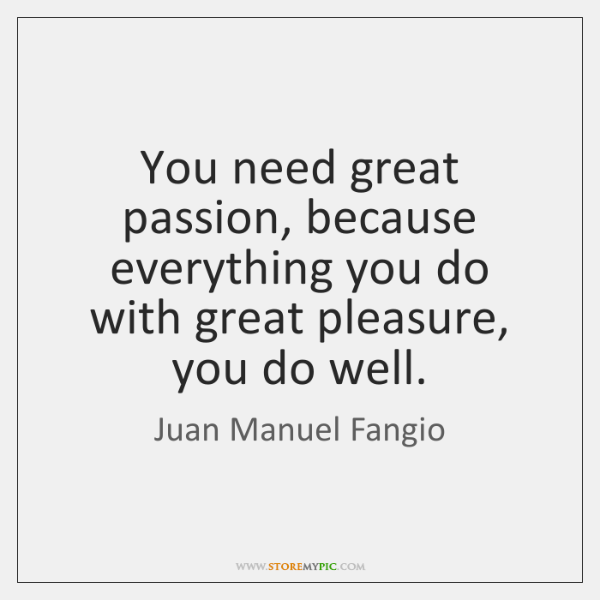 You need great passion, because everything you do with great pleasure, you ...